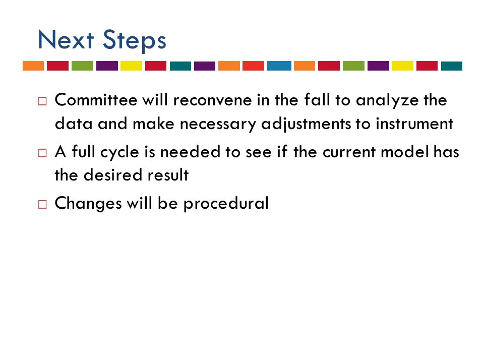 Next Steps  Committee will reconvene in the fall to analyze the data and make necessary adjustments to instrument  A full cycle is needed to see if the current model has the desired result  Changes will be procedural