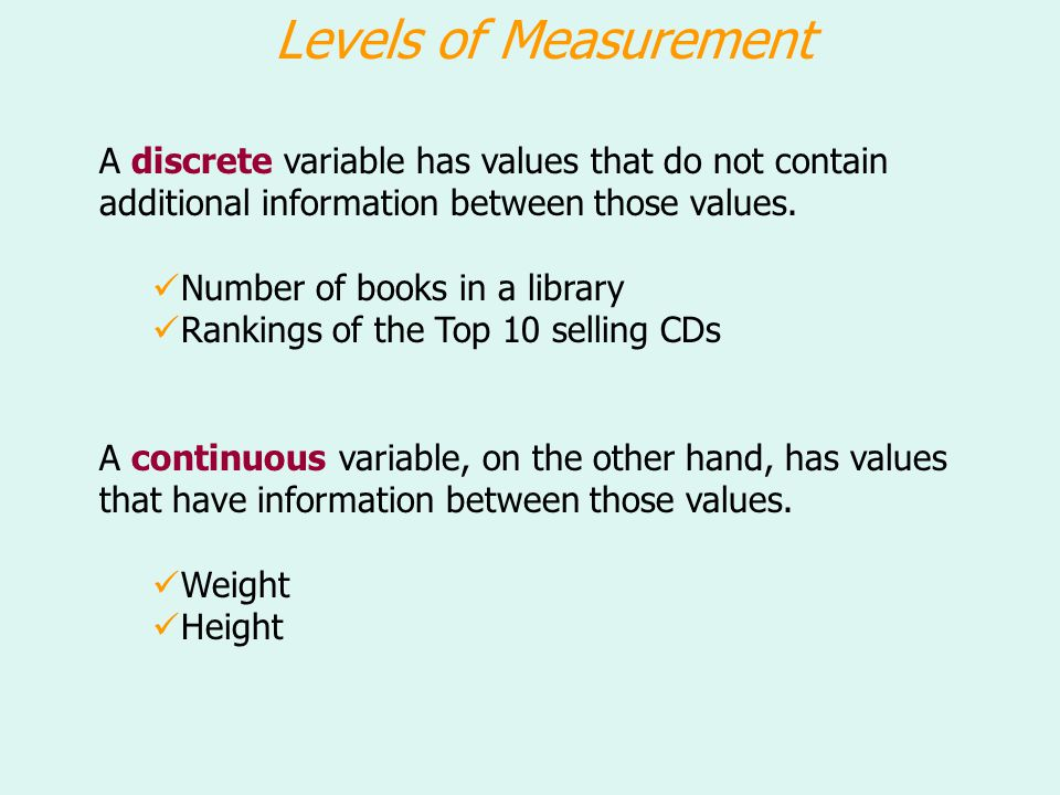 Levels of Measurement A discrete variable has values that do not contain additional information between those values. Number of books in a library Ran