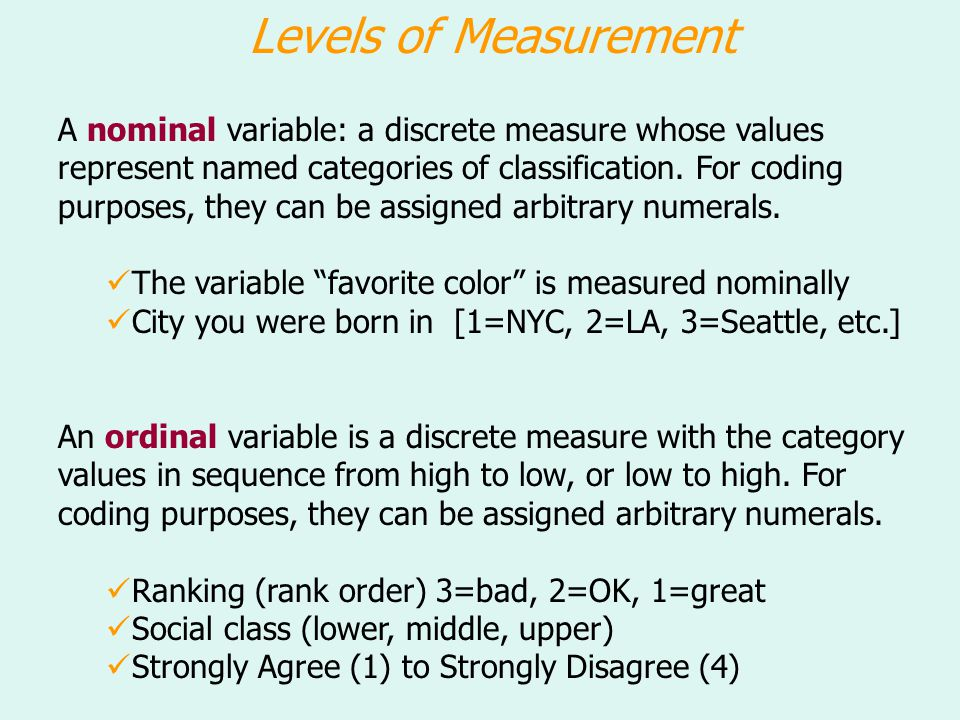 Levels of Measurement A nominal variable: a discrete measure whose values represent named categories of classification. For coding purposes, they can