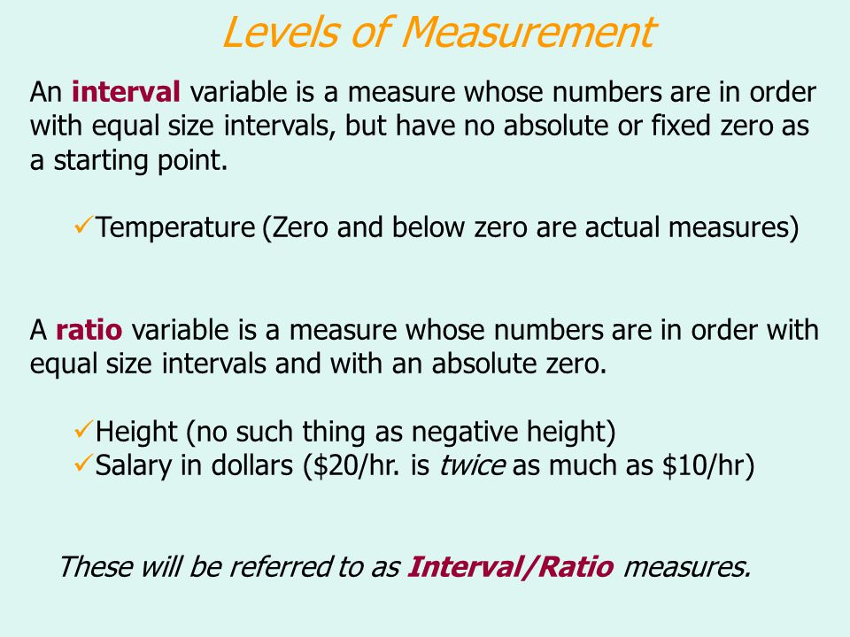 Levels of Measurement An interval variable is a measure whose numbers are in order with equal size intervals, but have no absolute or fixed zero as a