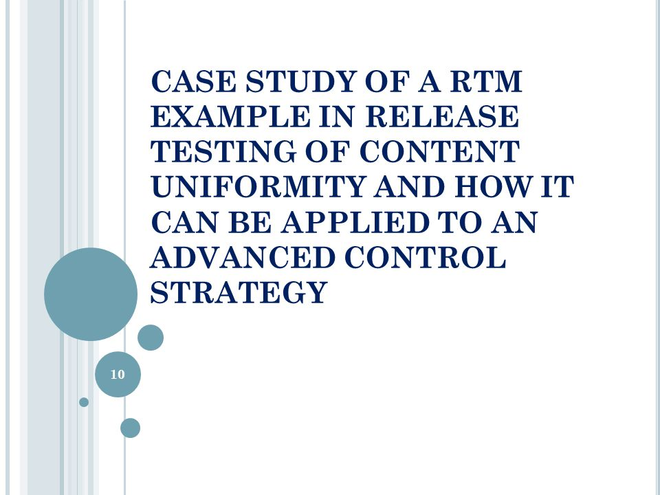 CASE STUDY OF A RTM EXAMPLE IN RELEASE TESTING OF CONTENT UNIFORMITY AND HOW IT CAN BE APPLIED TO AN ADVANCED CONTROL STRATEGY 10
