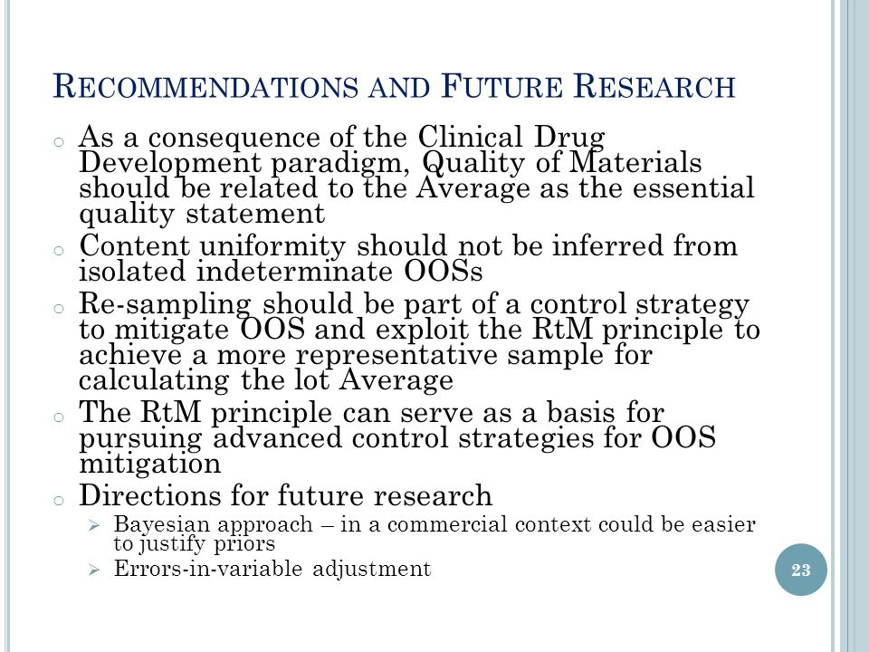 R ECOMMENDATIONS AND F UTURE R ESEARCH o As a consequence of the Clinical Drug Development paradigm, Quality of Materials should be related to the Average as the essential quality statement o Content uniformity should not be inferred from isolated indeterminate OOSs o Re-sampling should be part of a control strategy to mitigate OOS and exploit the RtM principle to achieve a more representative sample for calculating the lot Average o The RtM principle can serve as a basis for pursuing advanced control strategies for OOS mitigation o Directions for future research  Bayesian approach – in a commercial context could be easier to justify priors  Errors-in-variable adjustment 23