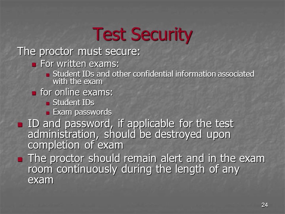 24 Test Security The proctor must secure: For written exams: For written exams: Student IDs and other confidential information associated with the exa