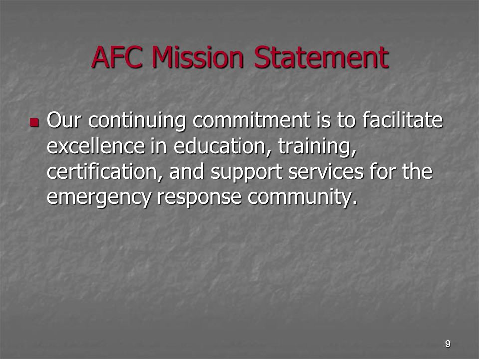 9 AFC Mission Statement Our continuing commitment is to facilitate excellence in education, training, certification, and support services for the emer