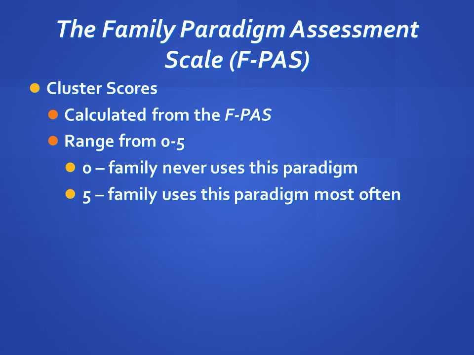 The Family Paradigm Assessment Scale (F-PAS) Cluster Scores Cluster Scores Calculated from the F-PAS Calculated from the F-PAS Range from 0-5 Range fr