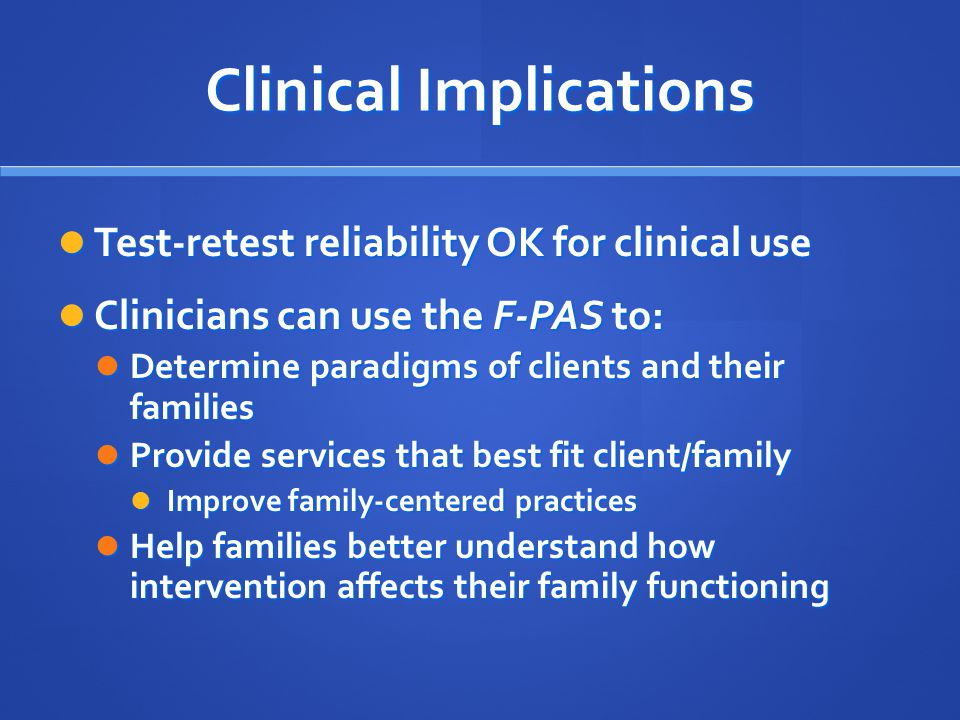 Clinical Implications Test-retest reliability OK for clinical use Test-retest reliability OK for clinical use Clinicians can use the F-PAS to: Clinici