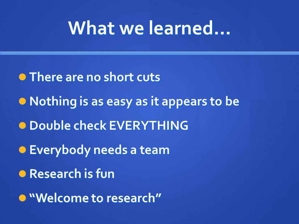 What we learned… There are no short cuts There are no short cuts Nothing is as easy as it appears to be Nothing is as easy as it appears to be Double