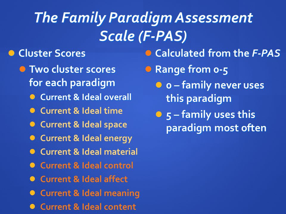 The Family Paradigm Assessment Scale (F-PAS) Cluster Scores Cluster Scores Two cluster scores for each paradigm Two cluster scores for each paradigm C