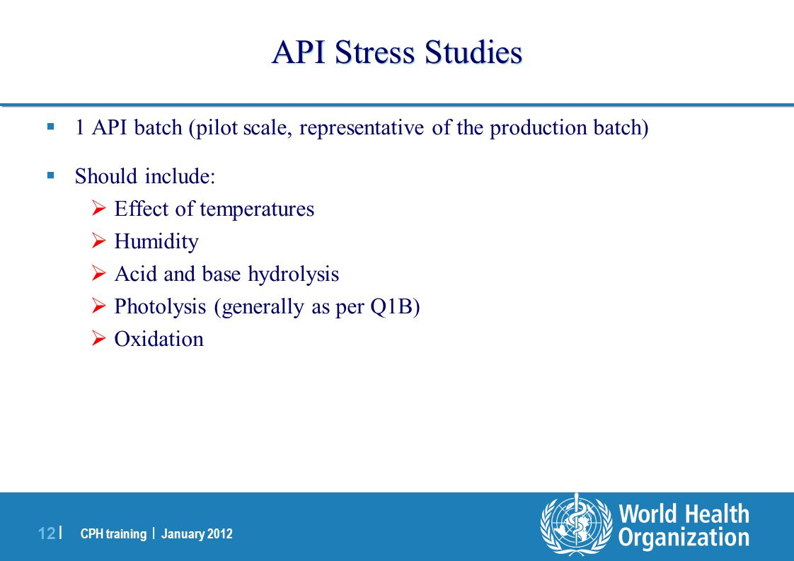 CPH training | January 2012 12 | API Stress Studies  1 API batch (pilot scale, representative of the production batch)  Should include:  Effect of temperatures  Humidity  Acid and base hydrolysis  Photolysis (generally as per Q1B)  Oxidation