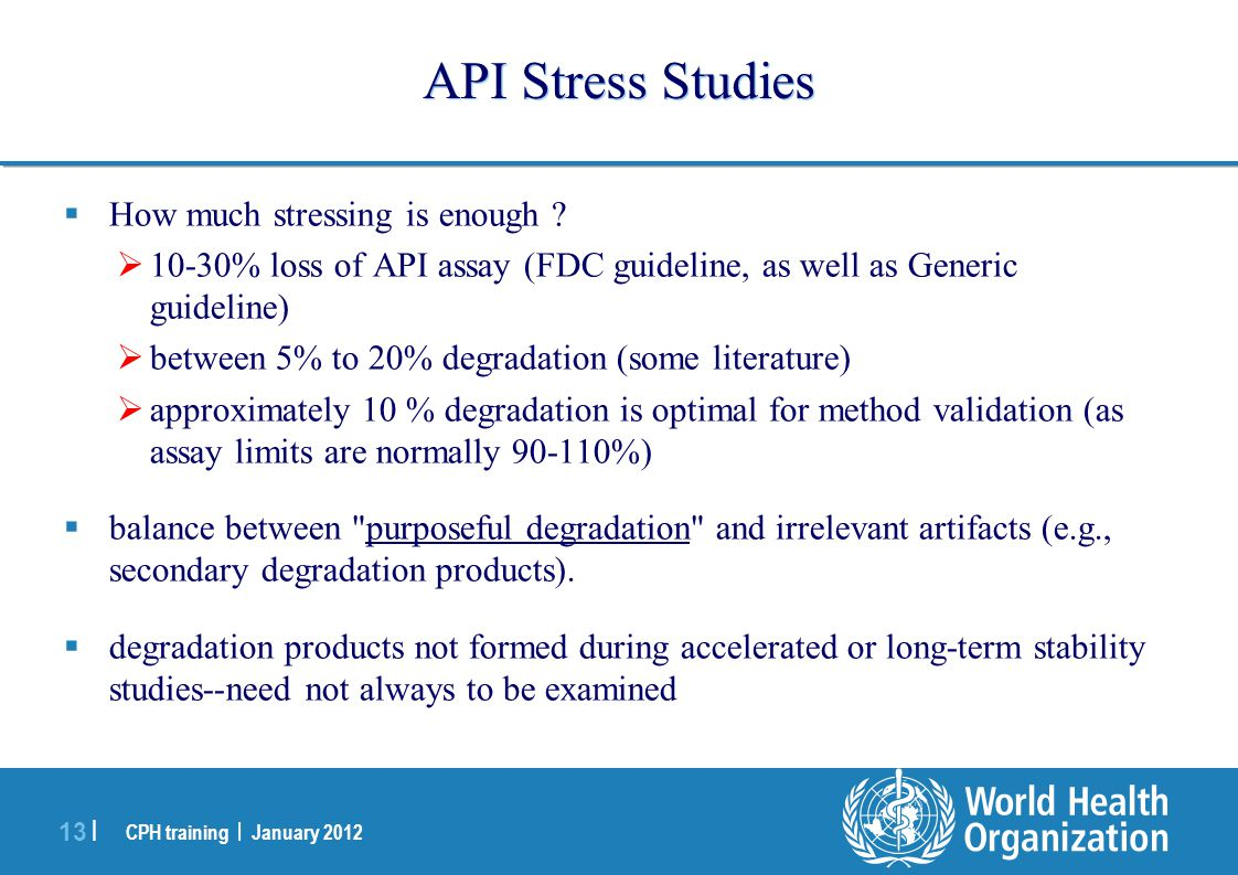 CPH training | January 2012 13 | API Stress Studies  How much stressing is enough ?  10-30% loss of API assay (FDC guideline, as well as Generic gui