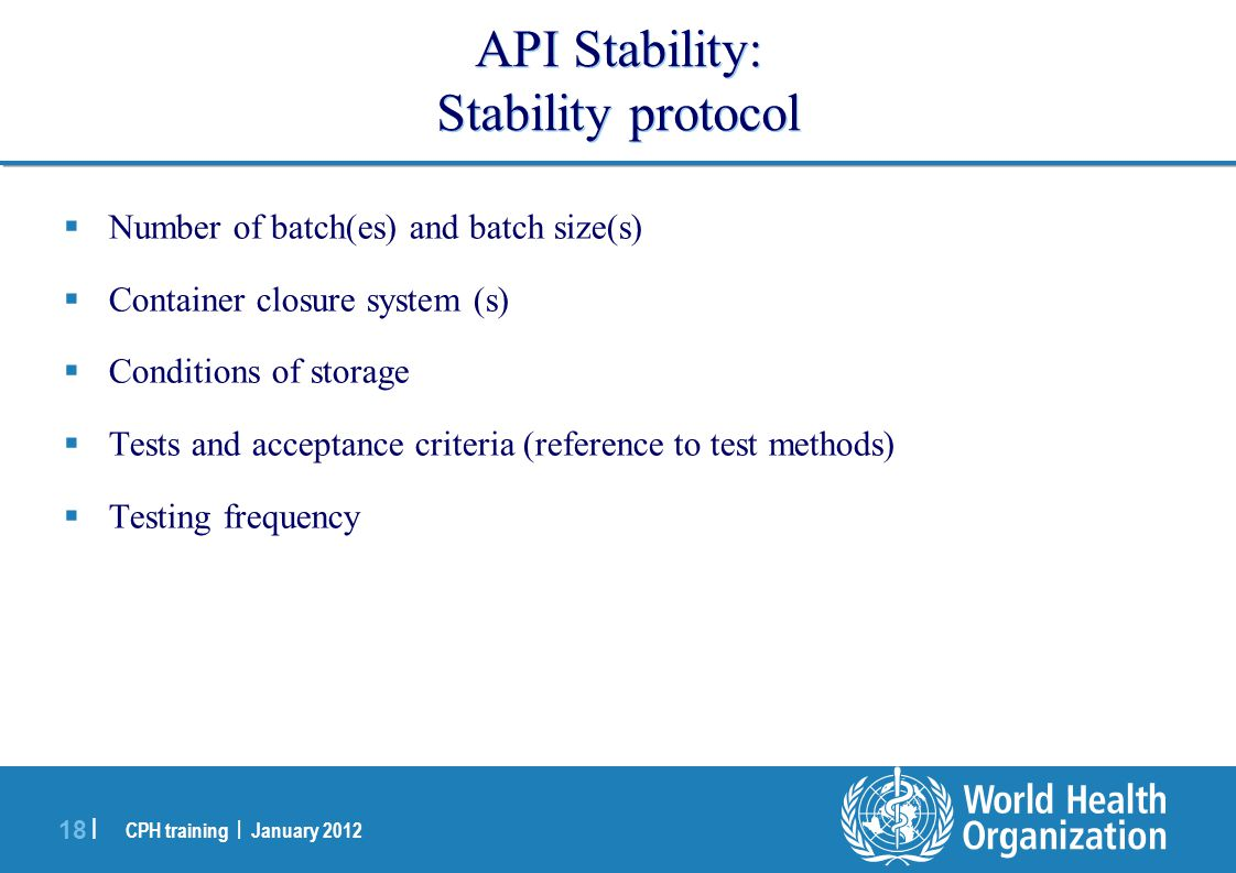 CPH training | January 2012 18 | API Stability: Stability protocol  Number of batch(es) and batch size(s)  Container closure system (s)  Conditions of storage  Tests and acceptance criteria (reference to test methods)  Testing frequency