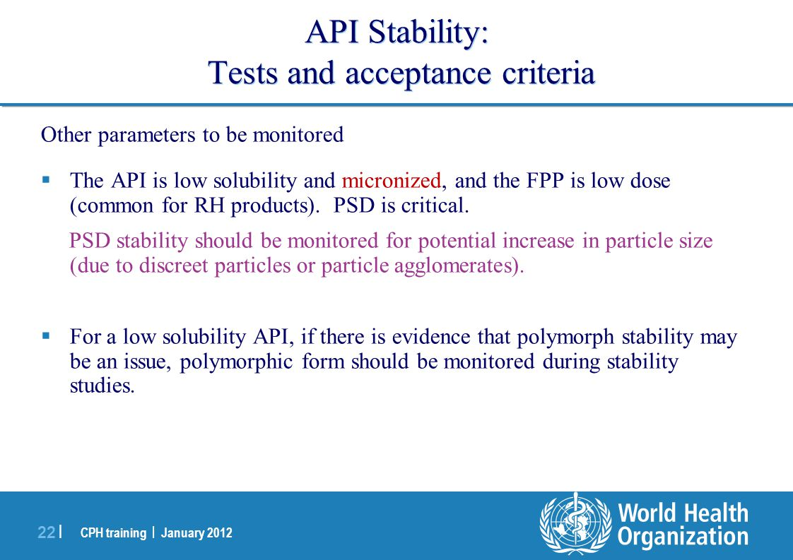 CPH training | January 2012 22 | API Stability: Tests and acceptance criteria Other parameters to be monitored  The API is low solubility and microni