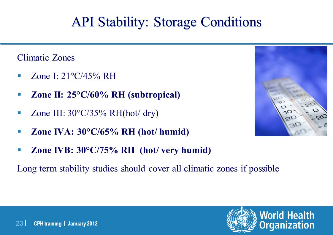 CPH training | January 2012 23 | API Stability: Storage Conditions Climatic Zones  Zone I: 21°C/45% RH  Zone II: 25°C/60% RH (subtropical)  Zone III: 30°C/35% RH(hot/ dry)  Zone IVA: 30°C/65% RH (hot/ humid)  Zone IVB: 30°C/75% RH (hot/ very humid) Long term stability studies should cover all climatic zones if possible