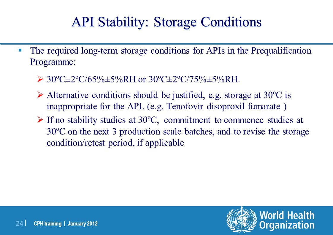 CPH training | January 2012 24 | API Stability: Storage Conditions  The required long-term storage conditions for APIs in the Prequalification Progra