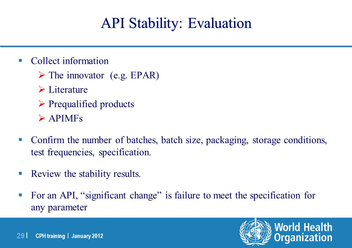 CPH training | January 2012 29 | API Stability: Evaluation  Collect information  The innovator (e.g. EPAR)  Literature  Prequalified products  AP
