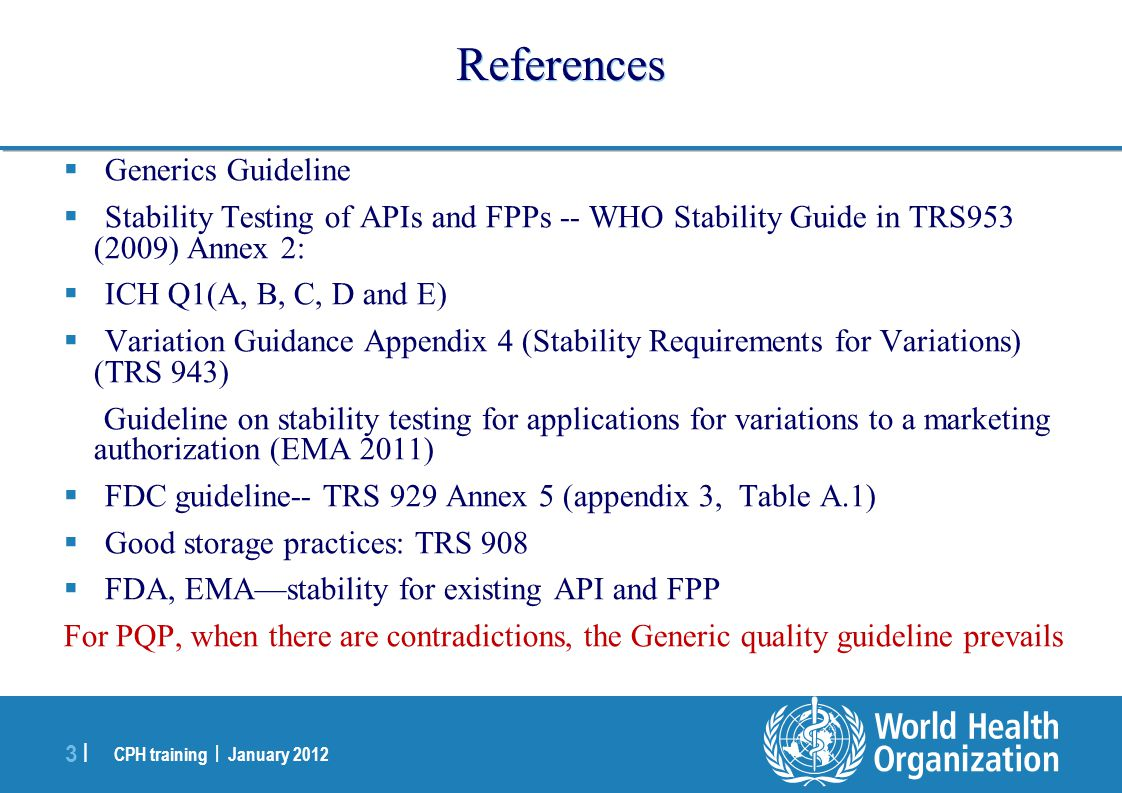 CPH training | January 2012 3 |3 | References  Generics Guideline  Stability Testing of APIs and FPPs -- WHO Stability Guide in TRS953 (2009) Annex 2:  ICH Q1(A, B, C, D and E)  Variation Guidance Appendix 4 (Stability Requirements for Variations) (TRS 943) Guideline on stability testing for applications for variations to a marketing authorization (EMA 2011)  FDC guideline-- TRS 929 Annex 5 (appendix 3, Table A.1)  Good storage practices: TRS 908  FDA, EMA—stability for existing API and FPP For PQP, when there are contradictions, the Generic quality guideline prevails