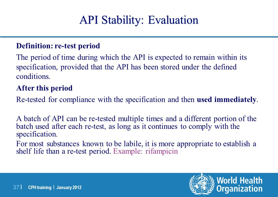 CPH training | January 2012 37 | API Stability: Evaluation Definition: re-test period The period of time during which the API is expected to remain within its specification, provided that the API has been stored under the defined conditions.