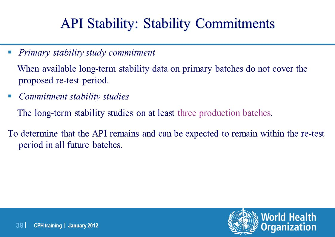 CPH training | January 2012 38 | API Stability: Stability Commitments  Primary stability study commitment When available long-term stability data on