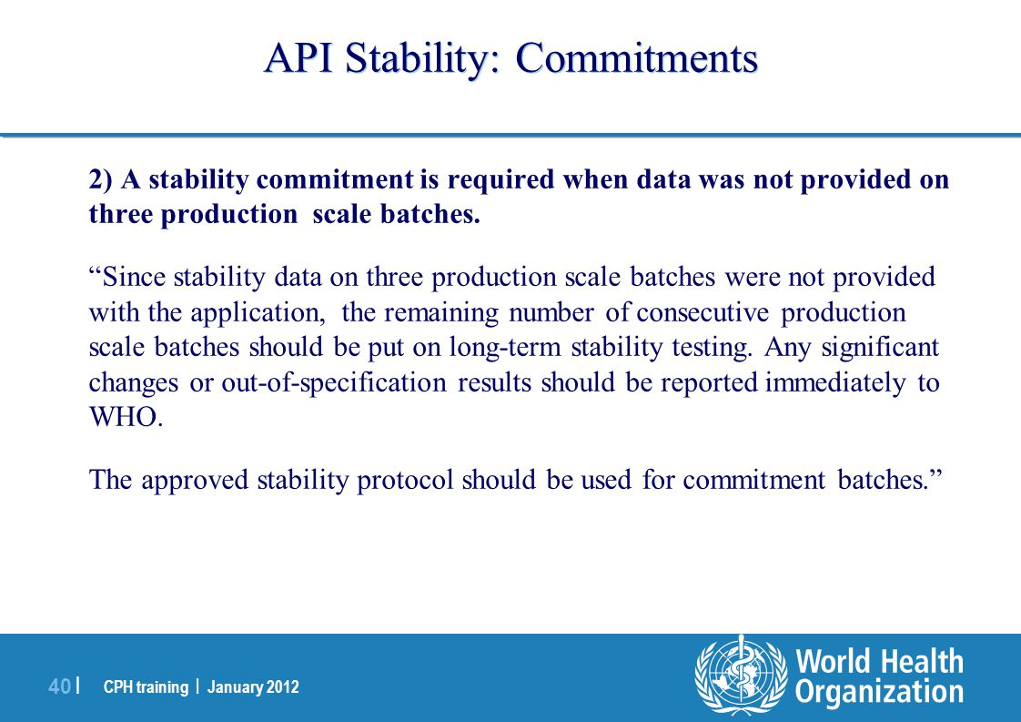 CPH training | January 2012 40 | API Stability: Commitments 2) A stability commitment is required when data was not provided on three production scale