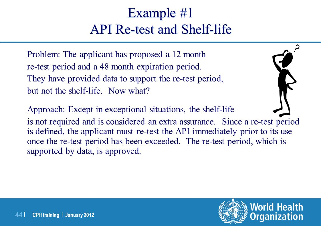 CPH training | January 2012 44 | Example #1 API Re-test and Shelf-life Problem: The applicant has proposed a 12 month re-test period and a 48 month expiration period.