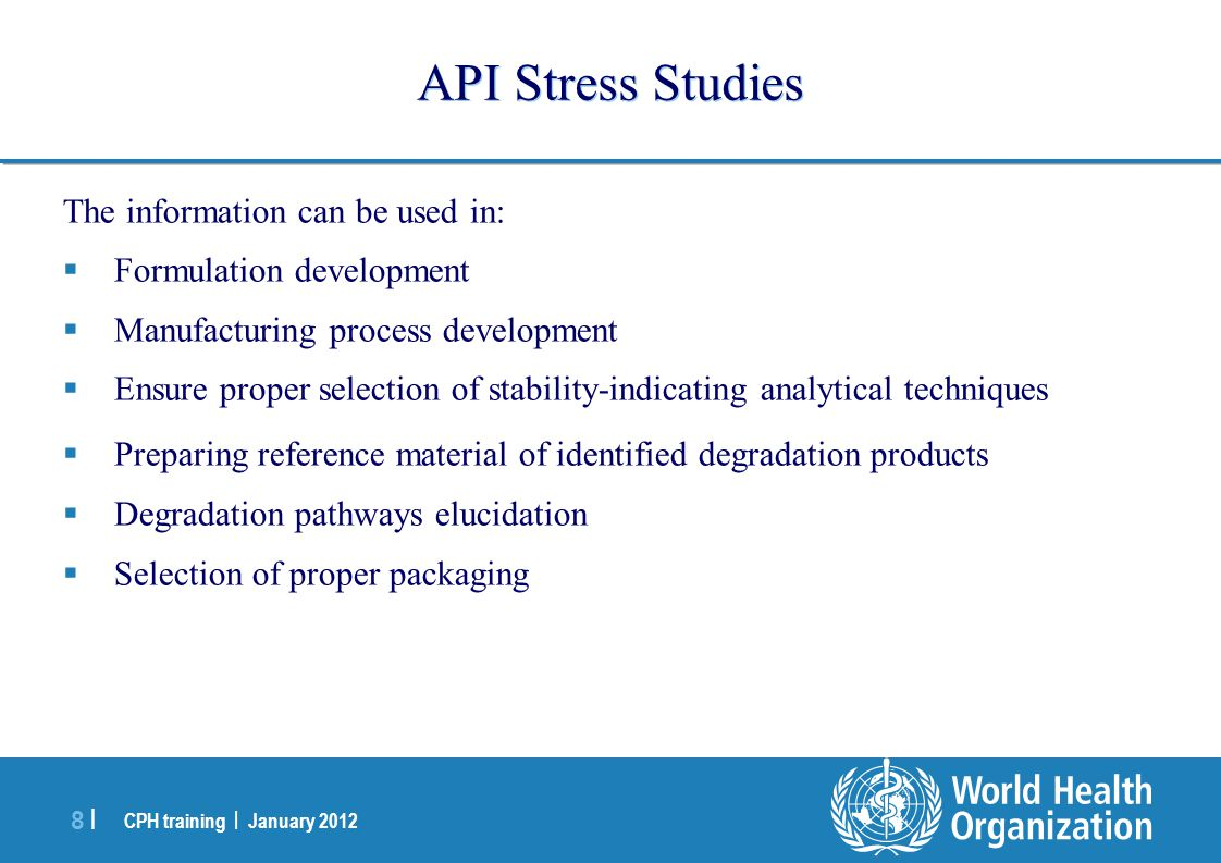 CPH training | January 2012 8 |8 | API Stress Studies The information can be used in:  Formulation development  Manufacturing process development 