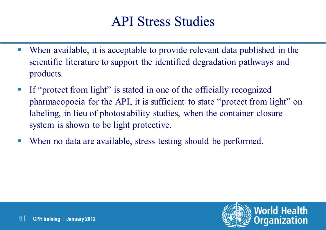 CPH training | January 2012 9 |9 | API Stress Studies  When available, it is acceptable to provide relevant data published in the scientific literature to support the identified degradation pathways and products.