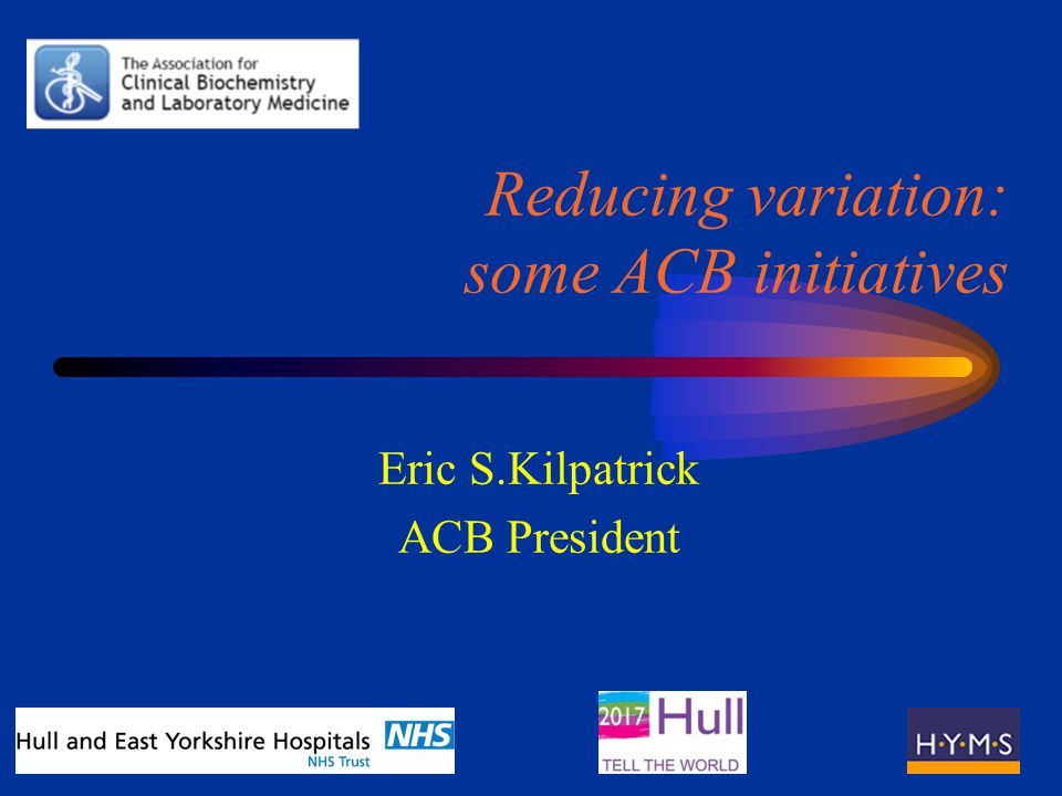 Reducing variation: some ACB initiatives Eric S.Kilpatrick ACB President