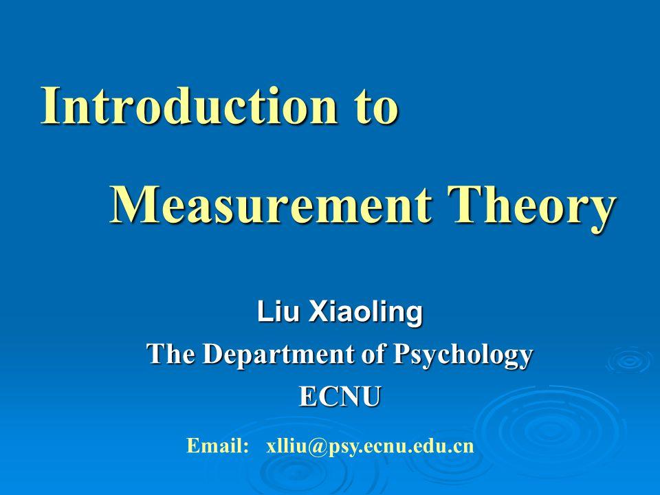 Introduction to Measurement Theory Measurement Theory Liu Xiaoling The Department of Psychology ECNU Email: xlliu@psy.ecnu.edu.cn
