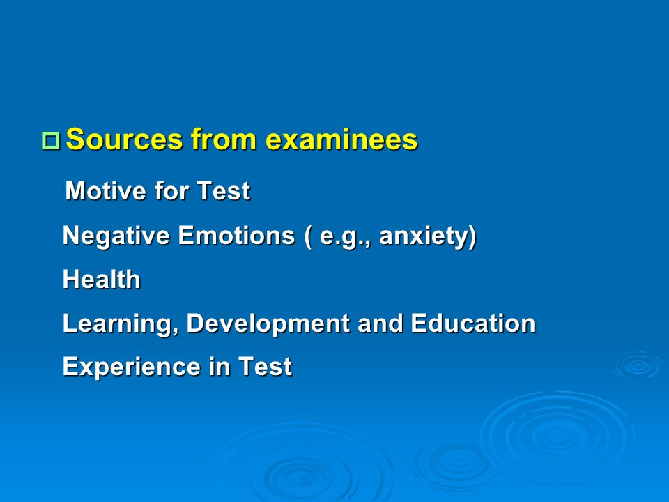 Sources from examinees Motive for Test Motive for Test Negative Emotions ( e.g., anxiety) Negative Emotions ( e.g., anxiety) Health Health Learning,