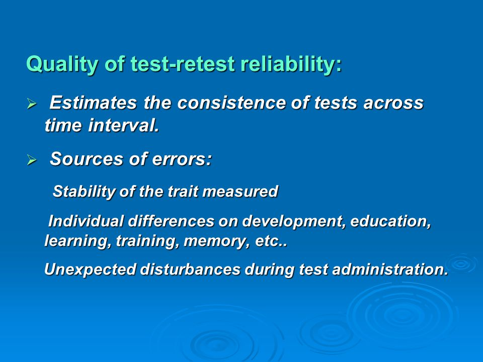Quality of test-retest reliability:  Estimates the consistence of tests across time interval.  Sources of errors: Stability of the trait measured St