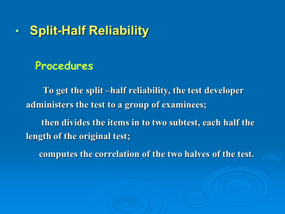 Split-Half Reliability Split-Half Reliability To get the split –half reliability, the test developer administers the test to a group of examinees; To