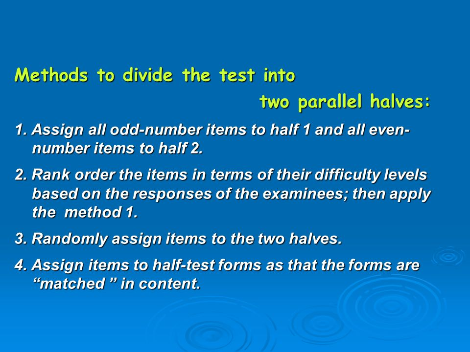 Methods to divide the test into two parallel halves: two parallel halves: 1. Assign all odd-number items to half 1 and all even- number items to half