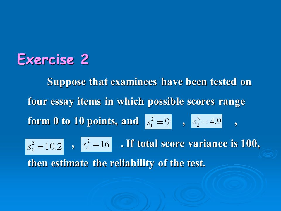 Exercise 2 Suppose that examinees have been tested on four essay items in which possible scores range form 0 to 10 points, and,, Suppose that examinee