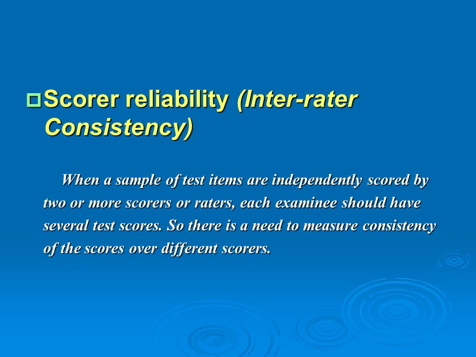  Scorer reliability (Inter-rater Consistency) When a sample of test items are independently scored by two or more scorers or raters, each examinee sh