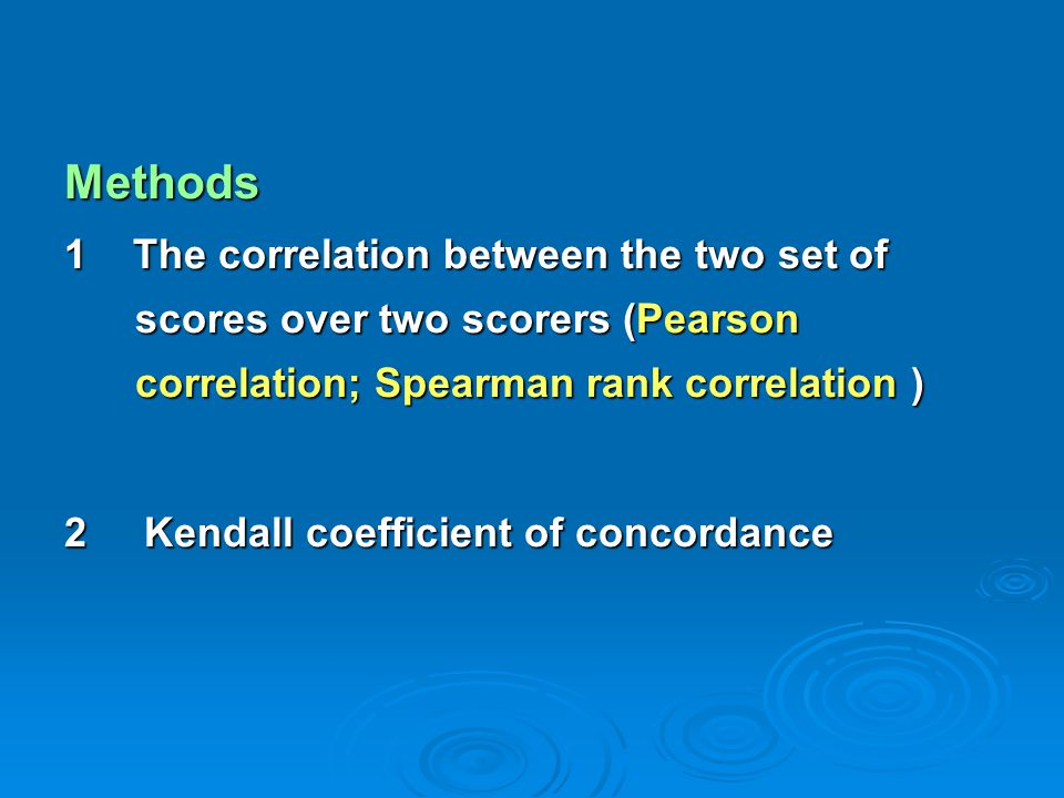 Methods 1 The correlation between the two set of scores over two scorers (Pearson correlation; Spearman rank correlation ) 2 Kendall coefficient of co