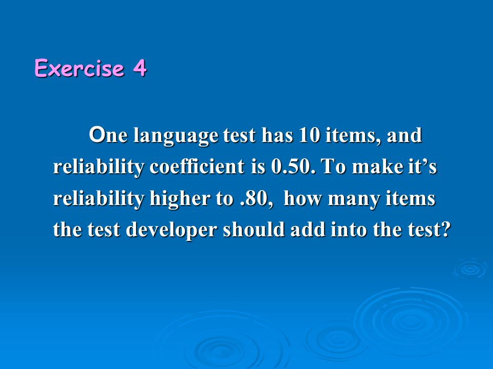 Exercise 4 O ne language test has 10 items, and reliability coefficient is 0.50. To make it's reliability higher to.80, how many items the test develo