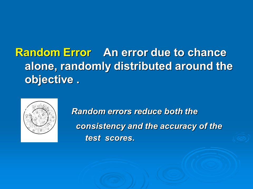 Random Error An error due to chance alone, randomly distributed around the objective. Random errors reduce both the Random errors reduce both the cons