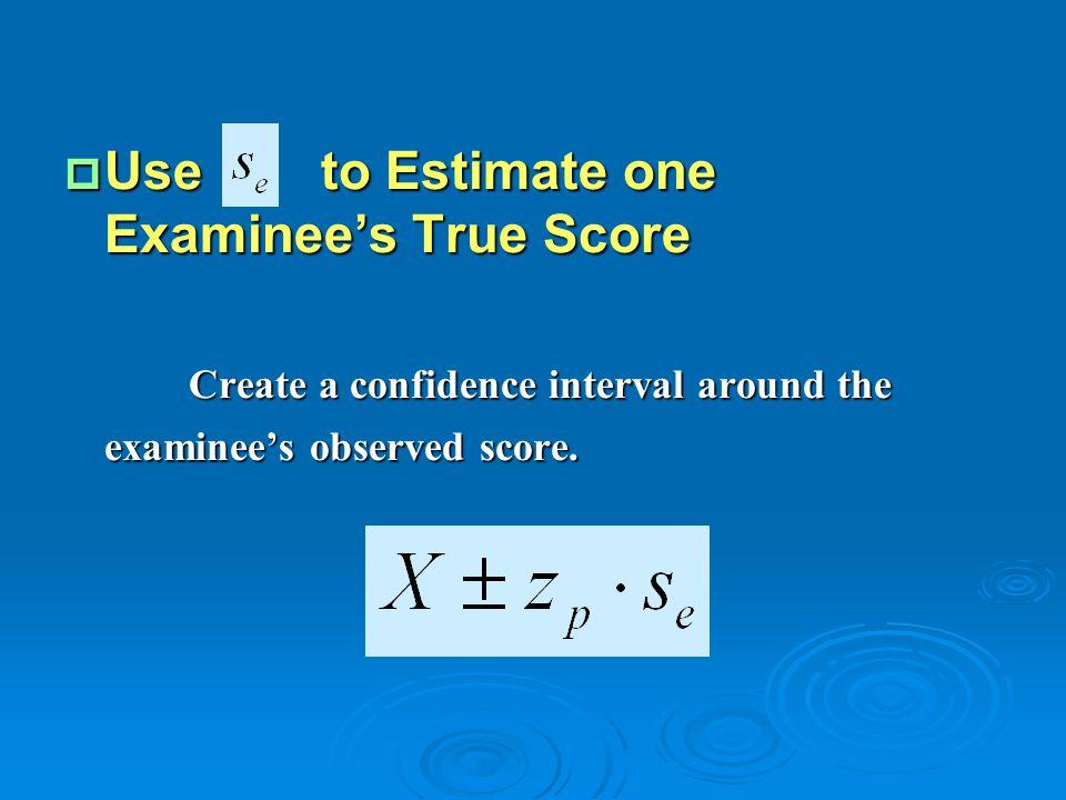  Use to Estimate one Examinee's True Score Create a confidence interval around the examinee's observed score. Create a confidence interval around the