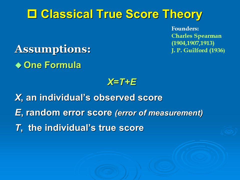  Classical True Score Theory Assumptions:  One Formula X=T+E X=T+E X, an individual's observed score E, random error score (error of measurement) T,