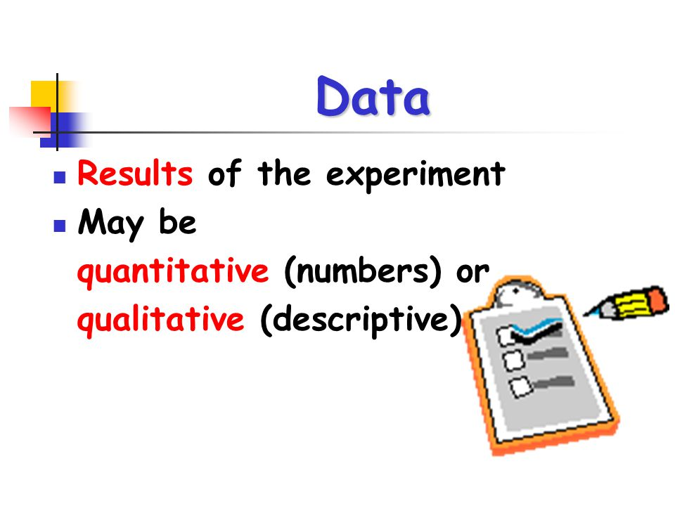 Data Results of the experiment May be quantitative (numbers) or qualitative (descriptive)
