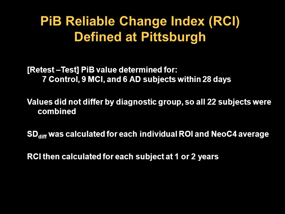 PiB Reliable Change Index (RCI) Defined at Pittsburgh [Retest –Test] PiB value determined for: 7 Control, 9 MCI, and 6 AD subjects within 28 days Values did not differ by diagnostic group, so all 22 subjects were combined SD diff was calculated for each individual ROI and NeoC4 average RCI then calculated for each subject at 1 or 2 years