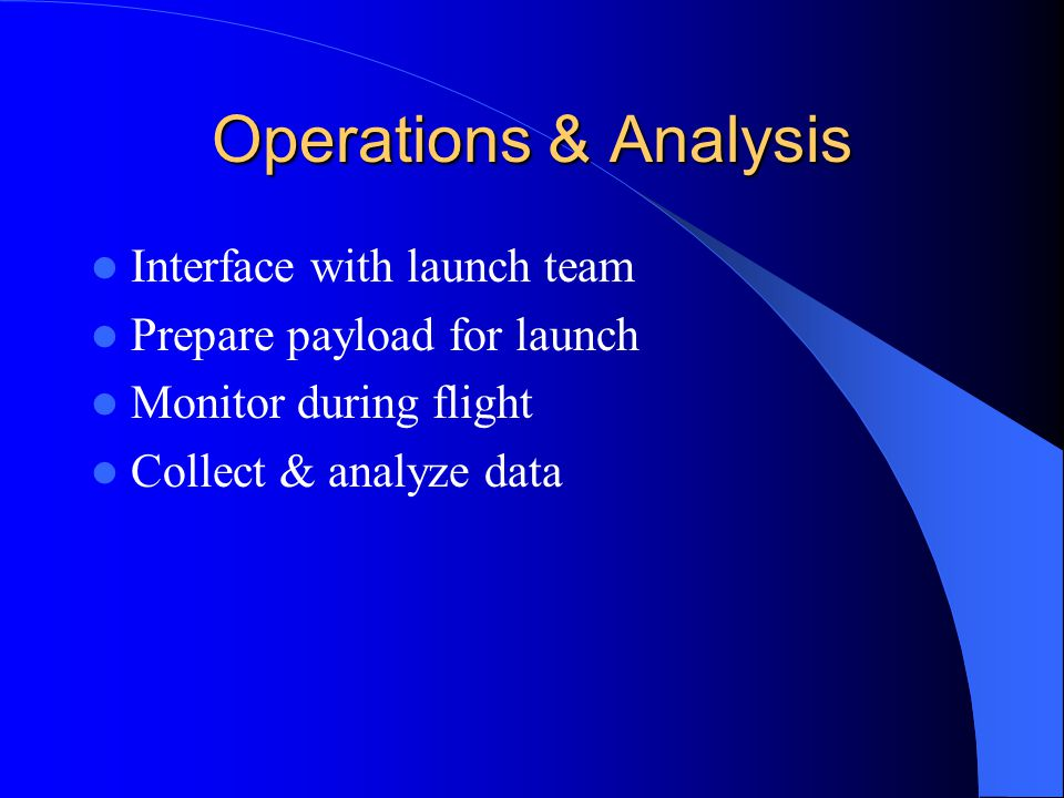Operations & Analysis Interface with launch team Prepare payload for launch Monitor during flight Collect & analyze data