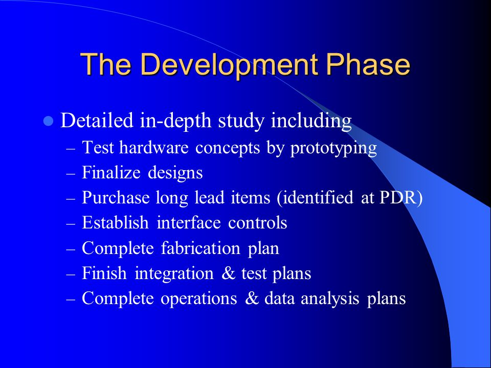 The Development Phase Detailed in-depth study including – Test hardware concepts by prototyping – Finalize designs – Purchase long lead items (identified at PDR) – Establish interface controls – Complete fabrication plan – Finish integration & test plans – Complete operations & data analysis plans