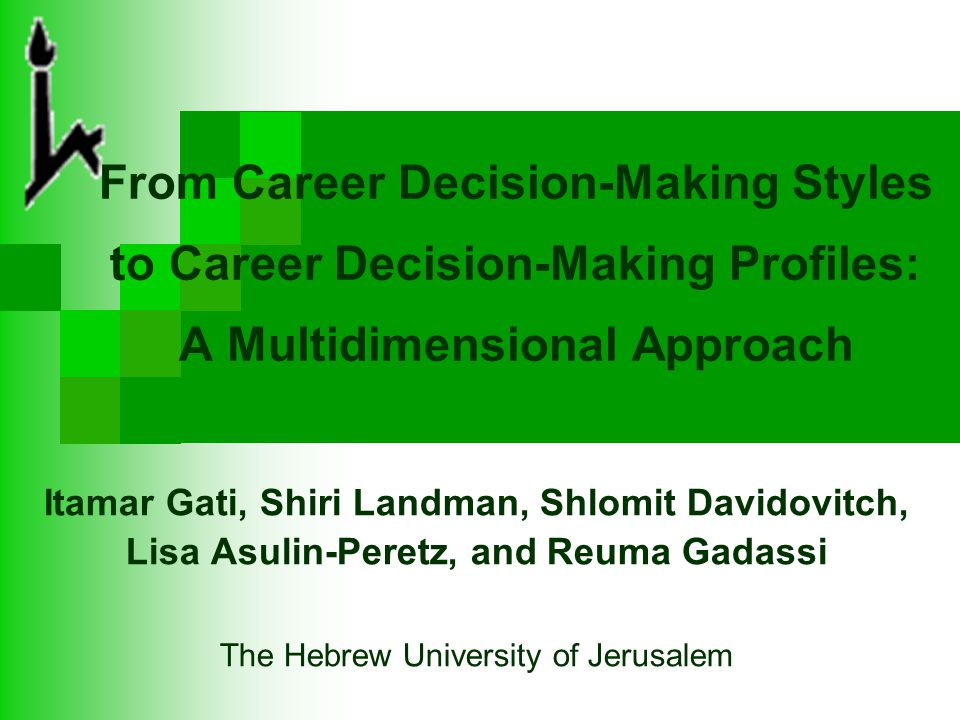From Career Decision-Making Styles to Career Decision-Making Profiles: A Multidimensional Approach Itamar Gati, Shiri Landman, Shlomit Davidovitch, Lisa Asulin-Peretz, and Reuma Gadassi The Hebrew University of Jerusalem