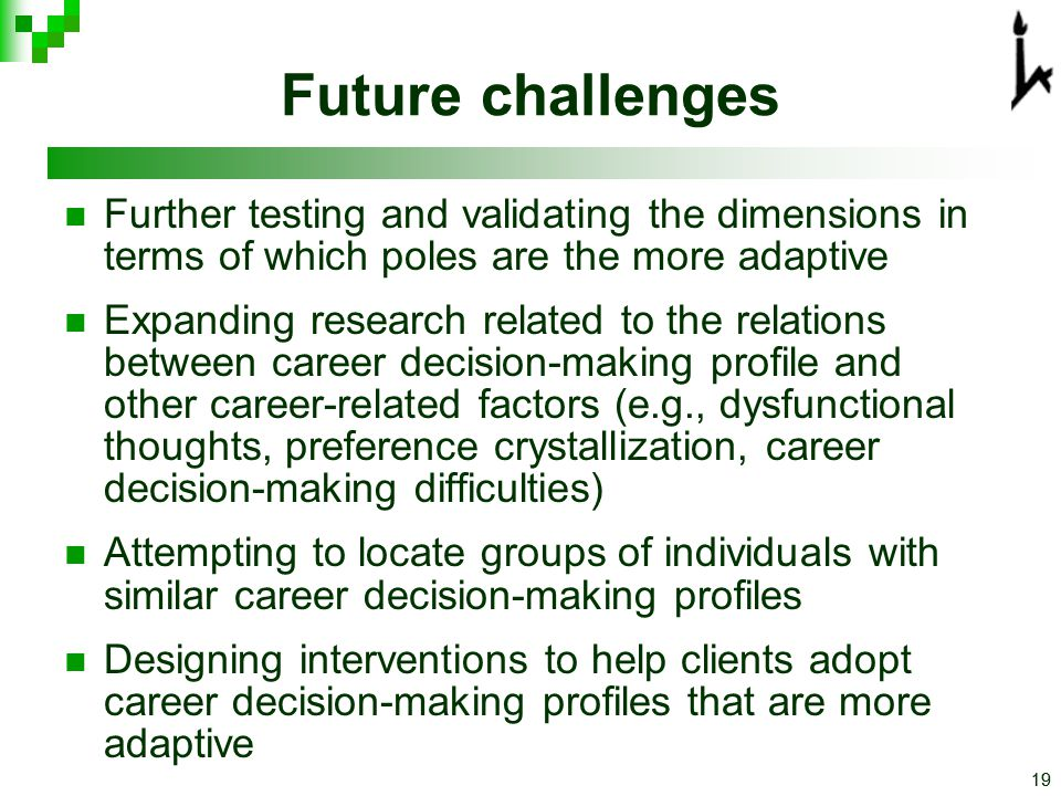 19 Future challenges Further testing and validating the dimensions in terms of which poles are the more adaptive Expanding research related to the relations between career decision-making profile and other career-related factors (e.g., dysfunctional thoughts, preference crystallization, career decision-making difficulties) Attempting to locate groups of individuals with similar career decision-making profiles Designing interventions to help clients adopt career decision-making profiles that are more adaptive
