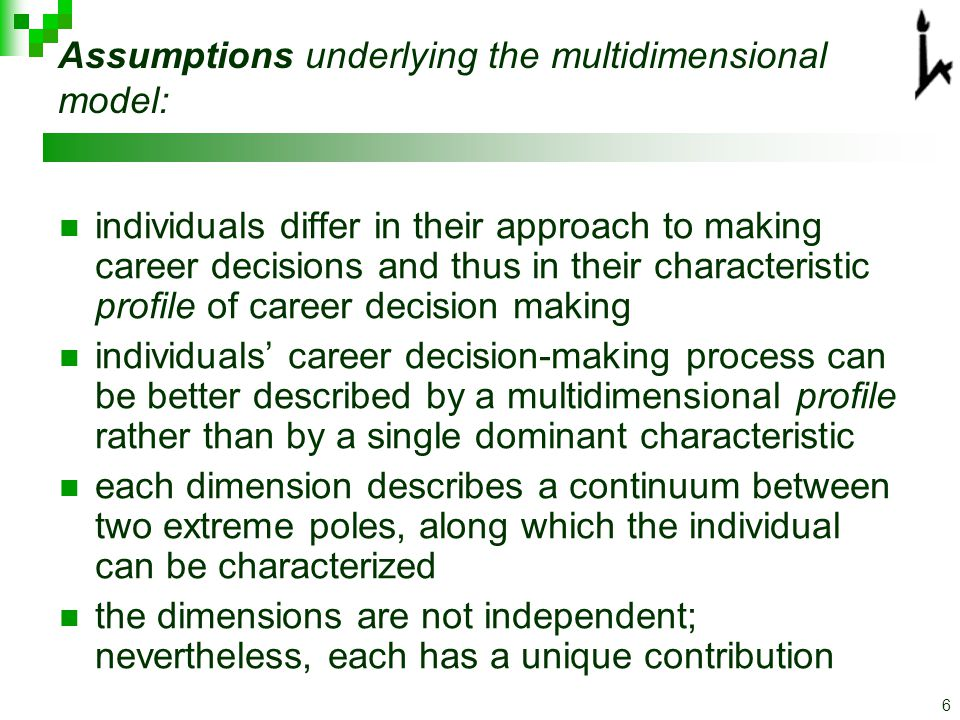 6 Assumptions underlying the multidimensional model: individuals differ in their approach to making career decisions and thus in their characteristic profile of career decision making individuals' career decision-making process can be better described by a multidimensional profile rather than by a single dominant characteristic each dimension describes a continuum between two extreme poles, along which the individual can be characterized the dimensions are not independent; nevertheless, each has a unique contribution