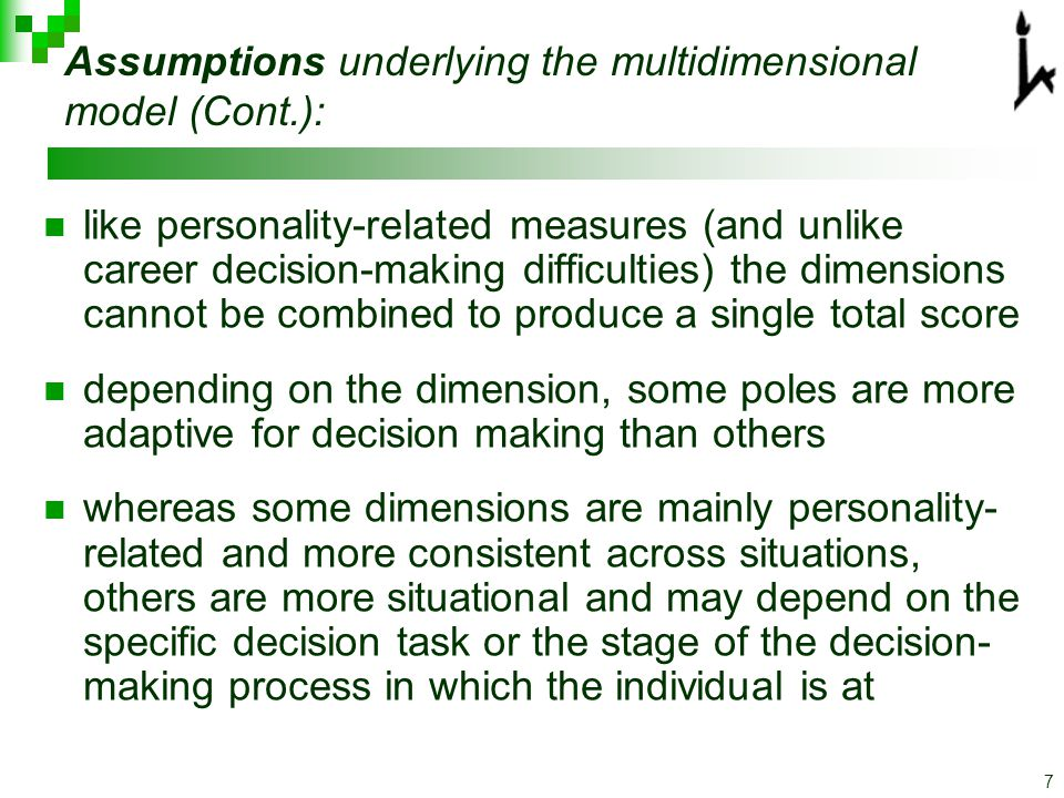 7 like personality-related measures (and unlike career decision-making difficulties) the dimensions cannot be combined to produce a single total score depending on the dimension, some poles are more adaptive for decision making than others whereas some dimensions are mainly personality- related and more consistent across situations, others are more situational and may depend on the specific decision task or the stage of the decision- making process in which the individual is at Assumptions underlying the multidimensional model (Cont.):