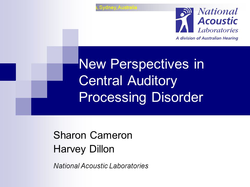 National Acoustic Laboratories, Sydney, Australia New Perspectives in Central Auditory Processing Disorder Sharon Cameron Harvey Dillon National Acoustic Laboratories