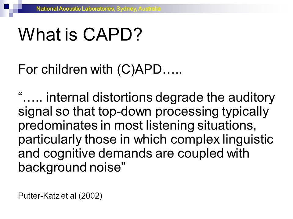 """National Acoustic Laboratories, Sydney, Australia What is CAPD? For children with (C)APD….. """"….. internal distortions degrade the auditory signal so t"""
