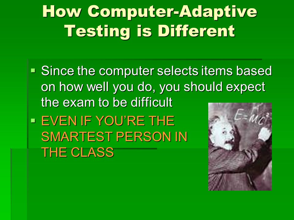 How Computer-Adaptive Testing is Different  Since the computer selects items based on how well you do, you should expect the exam to be difficult  EVEN IF YOU'RE THE SMARTEST PERSON IN THE CLASS